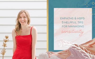 Empaths & HSPs: 5 Helpful Tips for Managing Sensitivity